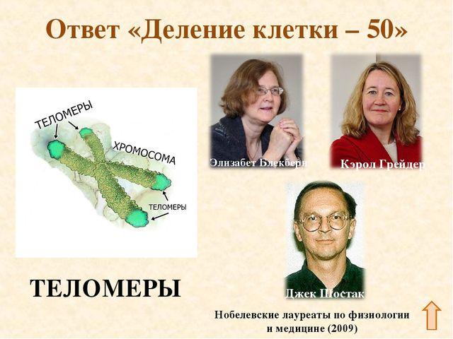 Ответ «Деление клетки – 50» ТЕЛОМЕРЫ Нобелевские лауреаты по физиологии и мед...