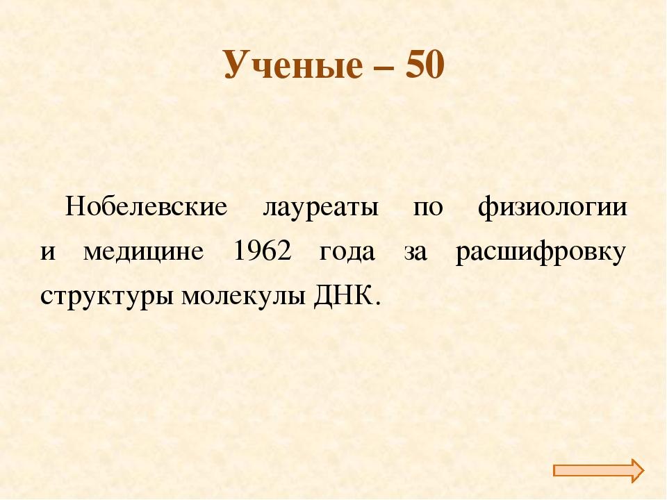 Ученые – 50 Нобелевские лауреаты по физиологии и медицине 1962 года за расшиф...