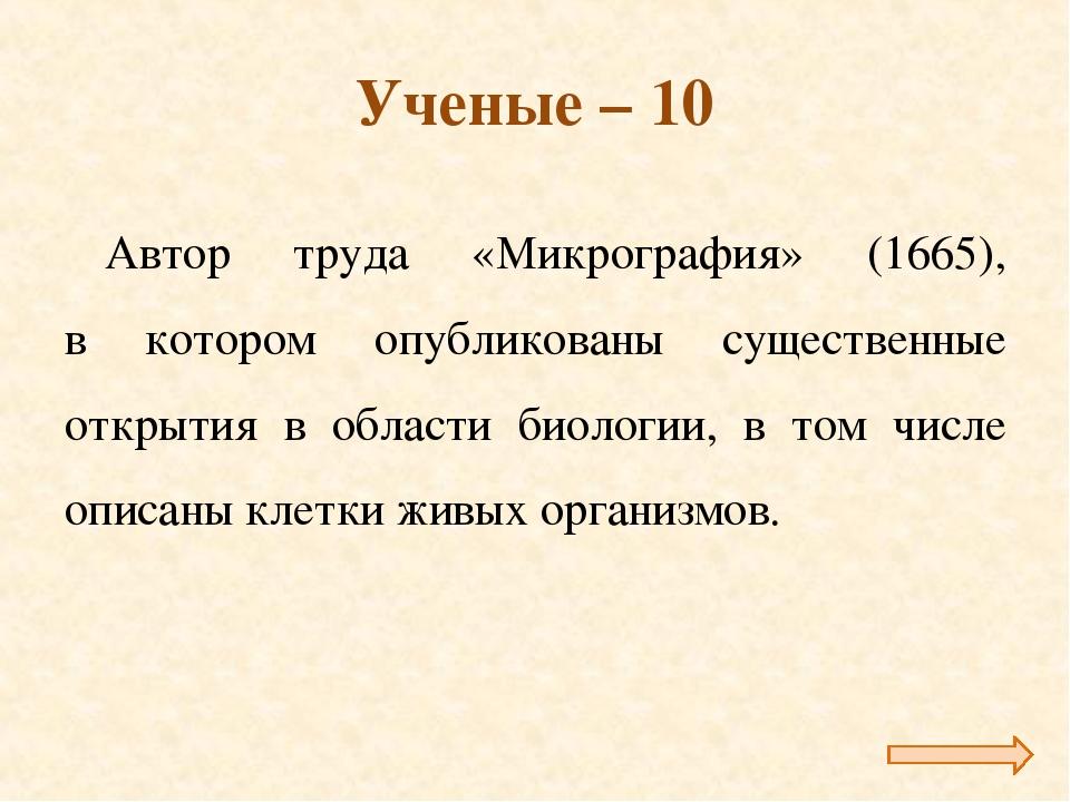 Ученые – 10 Автор труда «Микрография» (1665), в котором опубликованы существе...