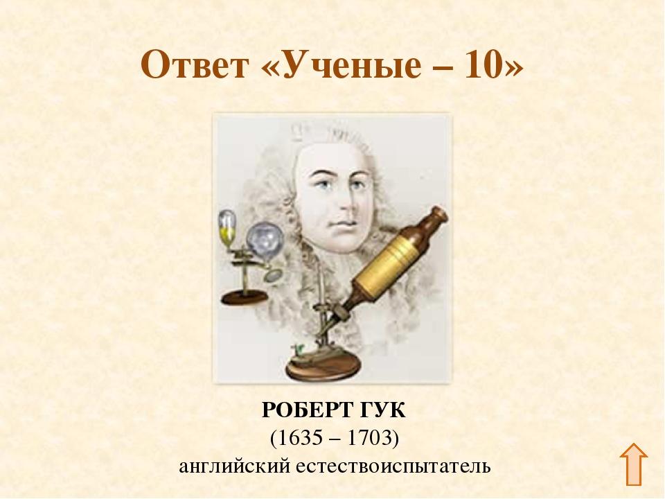 Ответ «Ученые – 10» РОБЕРТ ГУК (1635 – 1703) английский естествоиспытатель