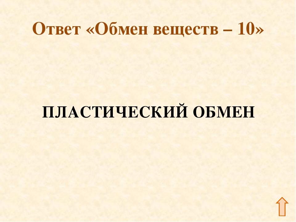 Ответ «Обмен веществ – 10» ПЛАСТИЧЕСКИЙ ОБМЕН