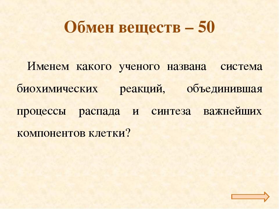 Обмен веществ – 50 Именем какого ученого названа система биохимических реакци...