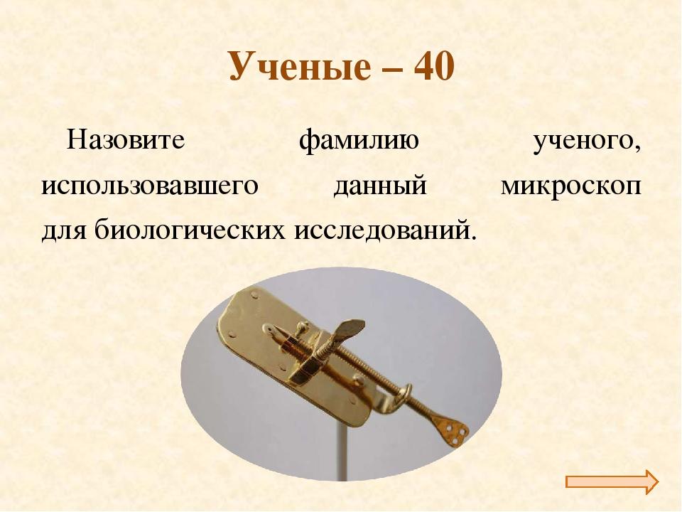 Ученые – 40 Назовите фамилию ученого, использовавшего данный микроскоп для би...