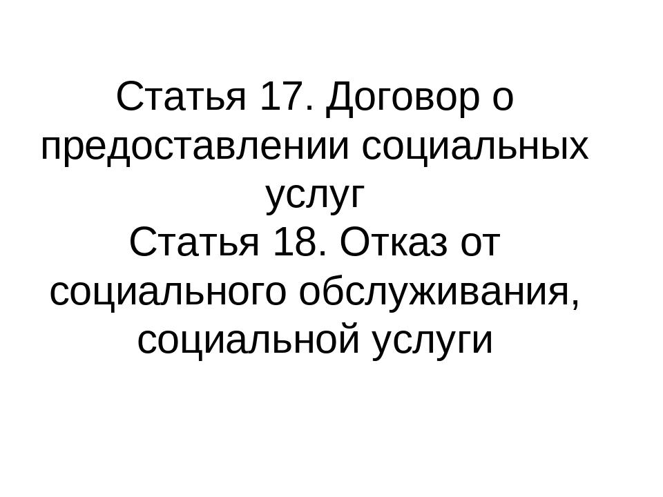 Статья 17. Договор о предоставлении социальных услуг Статья 18. Отказ от соци...