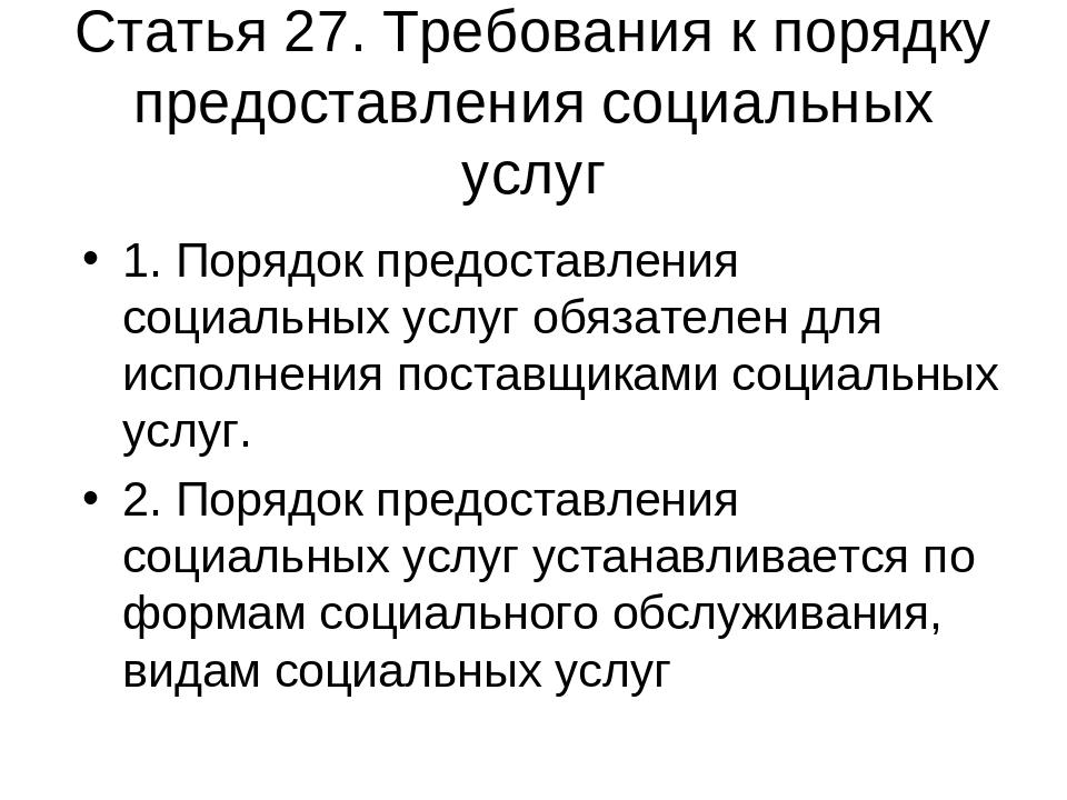 Статья 27. Требования к порядку предоставления социальных услуг 1. Порядок пр...
