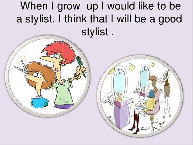 When I grow up I would like to be a stylist. I think that I will be a good s...