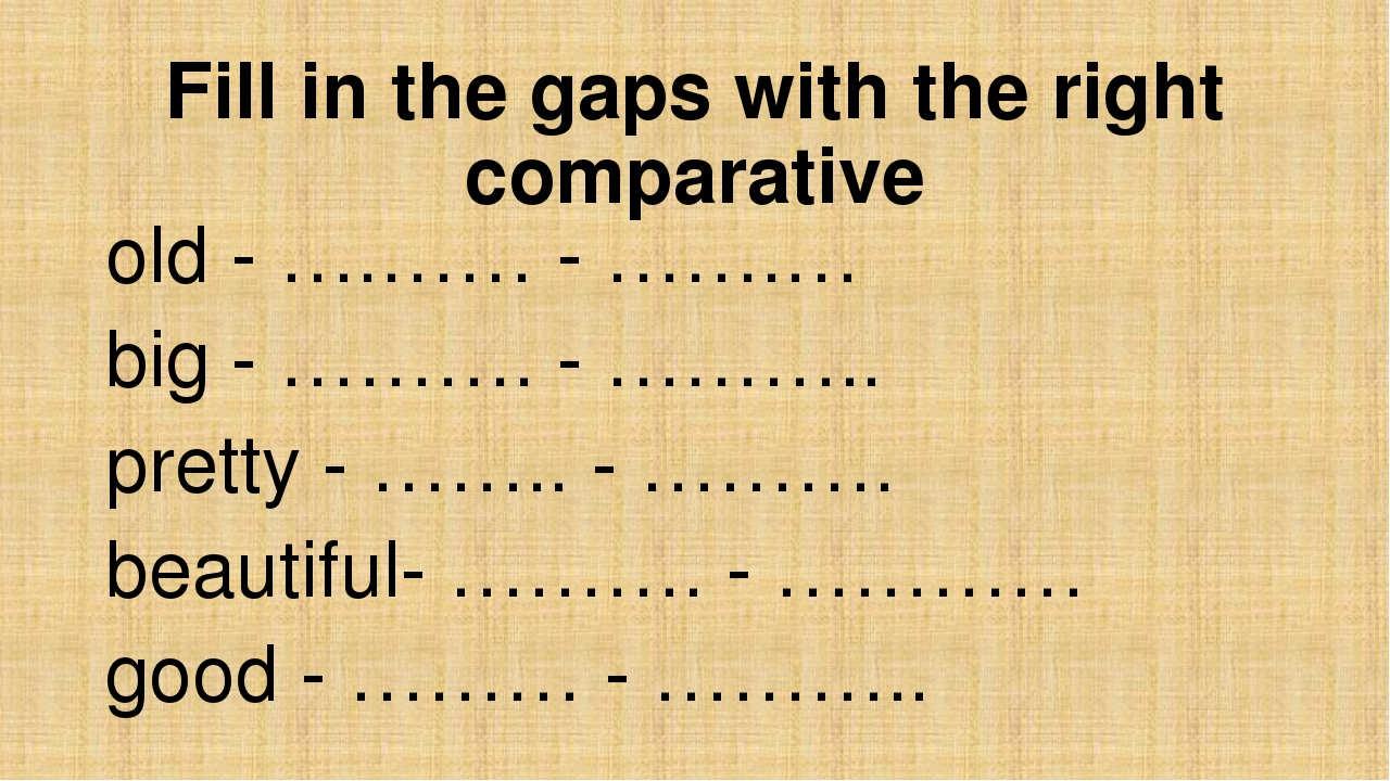 Fill in the gaps with the right comparative old - ….…… - …….… big - ………. - ……...