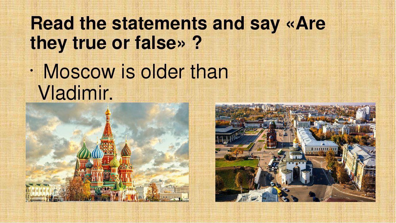 Read the statements and say «Are they true or false» ? Moscow is older than V...