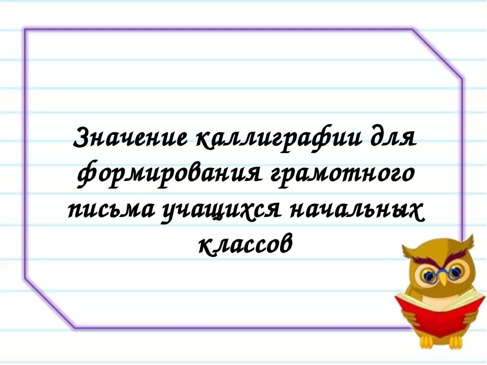 Значение каллиграфии для формирования грамотного письма учащихся начальных кл...
