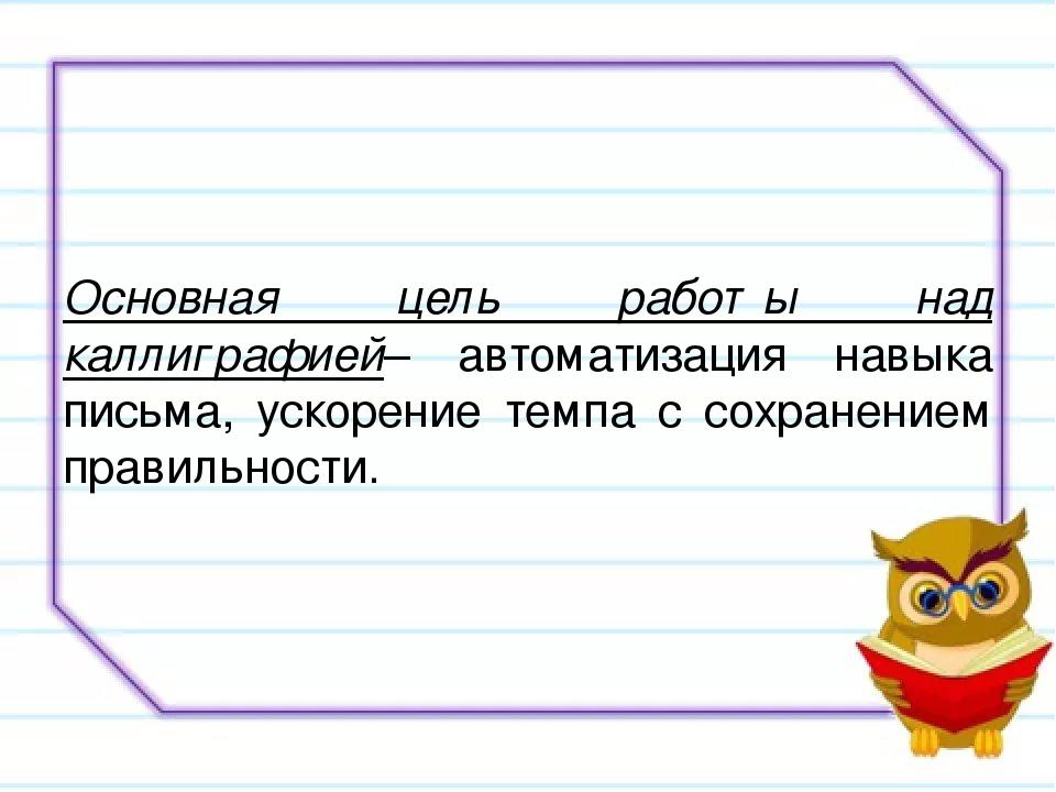Основная цель работы над каллиграфией– автоматизация навыка письма, ускорени...