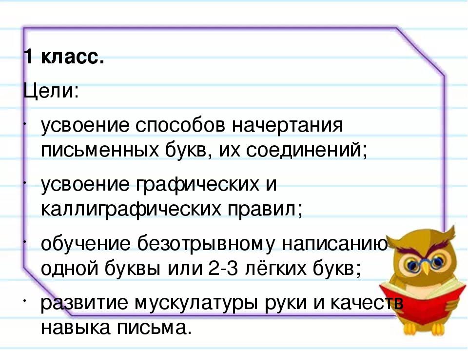 1 класс. Цели: усвоение способов начертания письменных букв, их соединений; у...