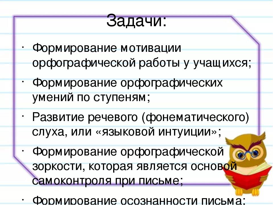 Задачи: Формирование мотивации орфографической работы у учащихся; Формировани...