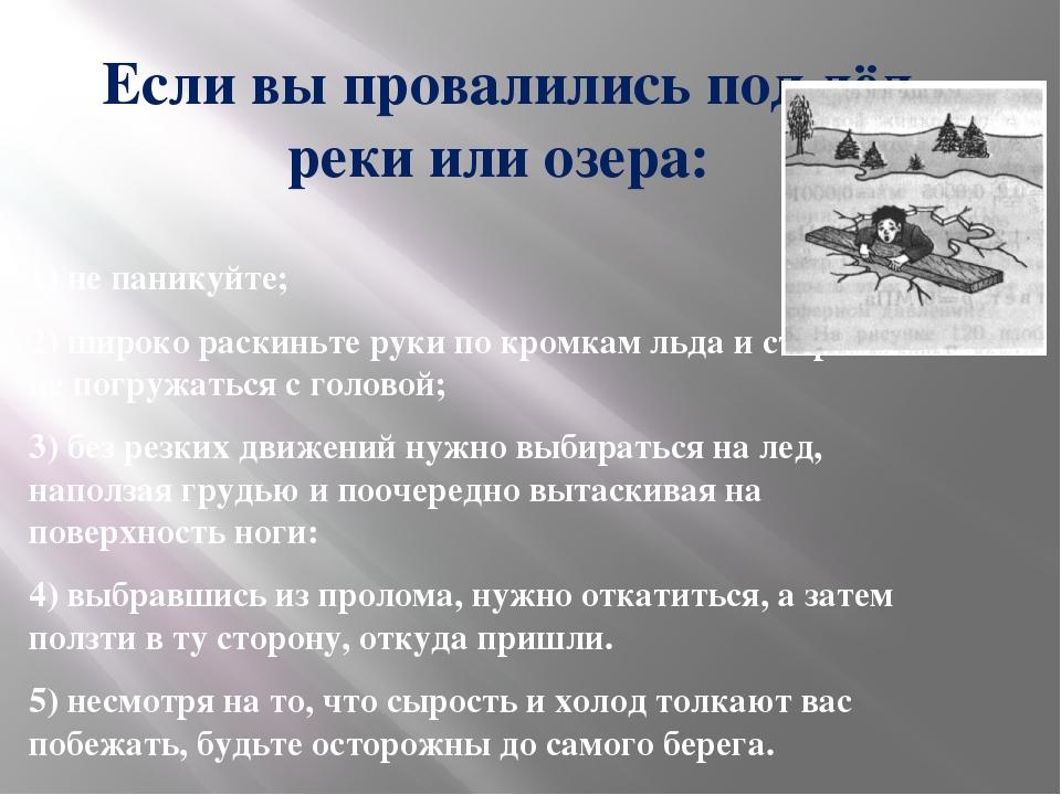 Если вы провалились под лёд реки или озера: 1) не паникуйте; 2) широко раскин...