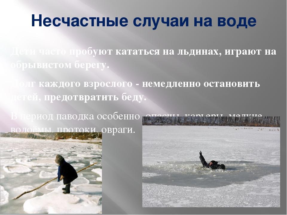 Несчастные случаи на воде Дети часто пробуют кататься на льдинах, играют на о...