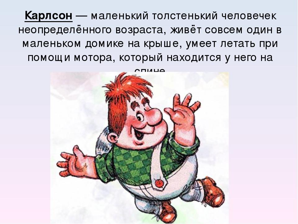 Карлсон— маленький толстенький человечек неопределённого возраста, живёт сов...