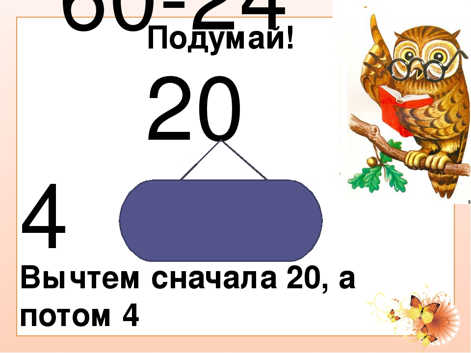 Подумай! 60-24 20 4 Вычтем сначала 20, а потом 4