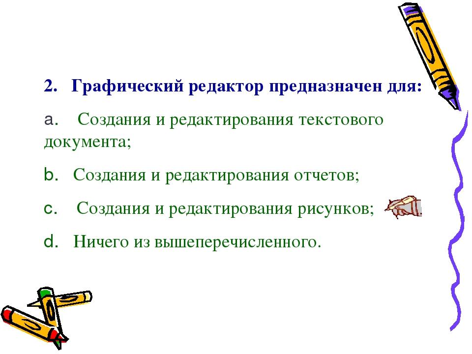 2. Графический редактор предназначен для: a. Создания и редактирования тек...