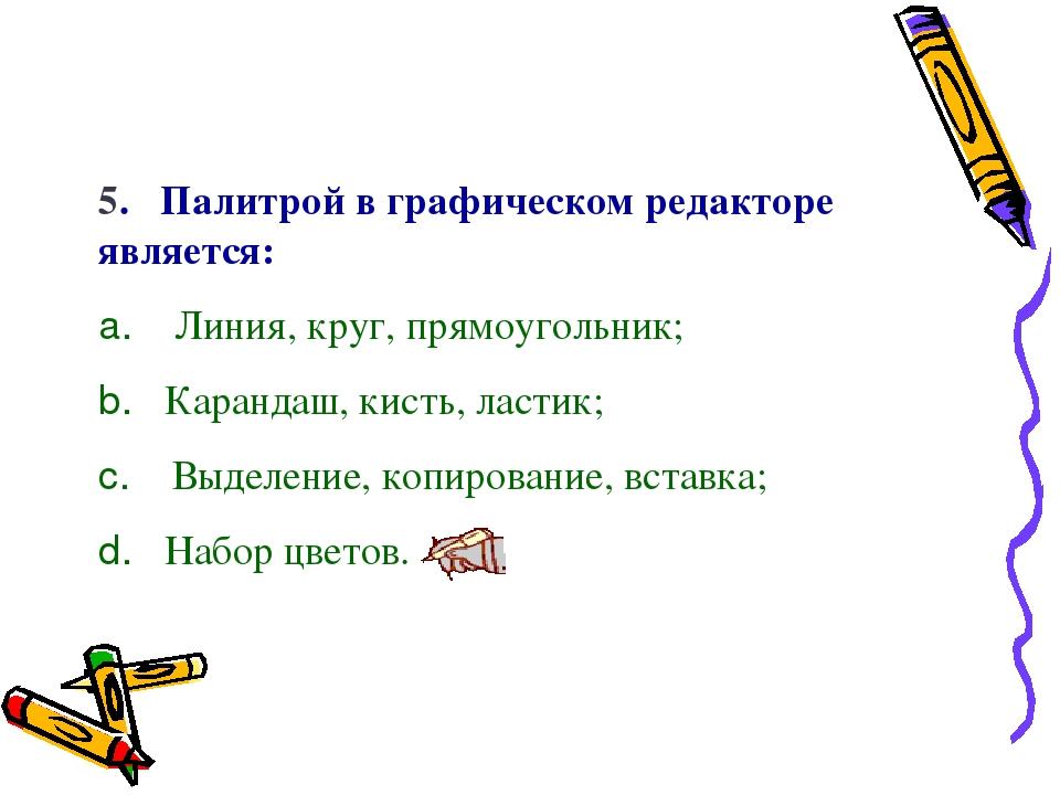 5. Палитрой в графическом редакторе является: a. Линия, круг, прямоугольни...