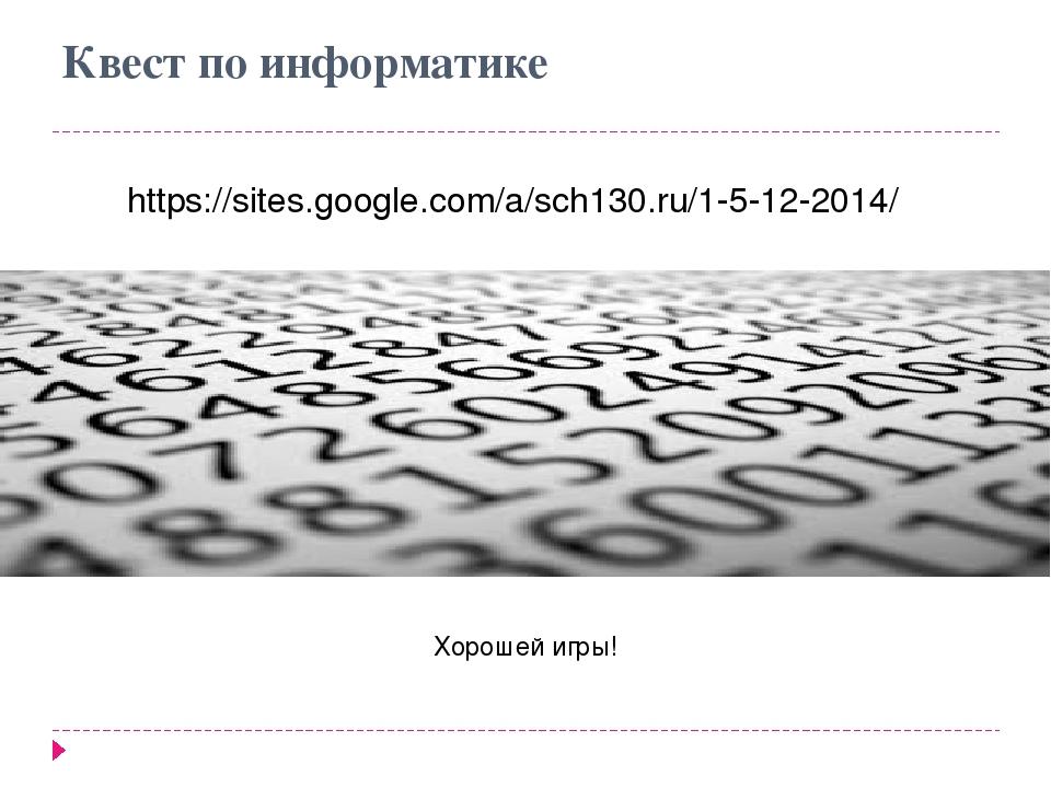 Квест по информатике https://sites.google.com/a/sch130.ru/1-5-12-2014/ Хороше...