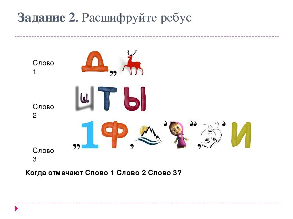 Задание 2. Расшифруйте ребус Слово 1 Слово 2 Слово 3 Когда отмечаютСлово 1 С...