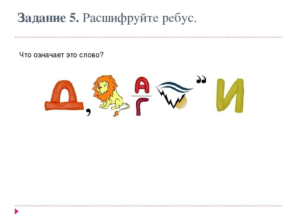 Задание 5. Расшифруйте ребус. Что означает это слово?