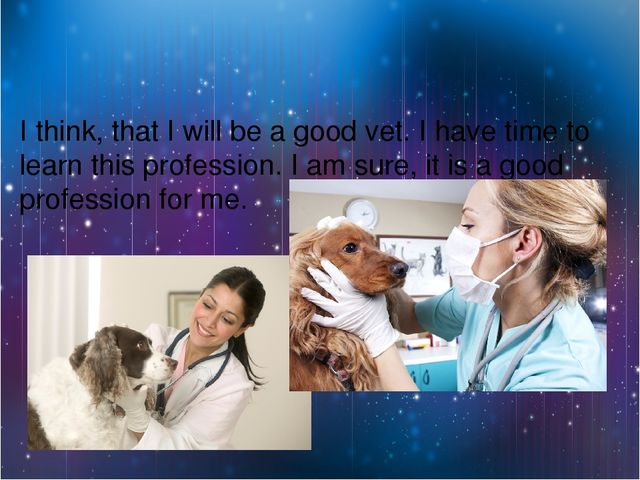 I think, that I will be a good vet. I have time to learn this profession. I a...
