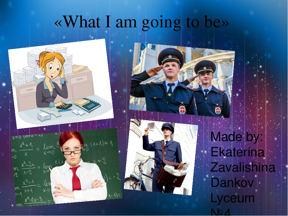 «What I am going to be» Made by: Ekaterina Zavalishina Dankov Lyceum №4
