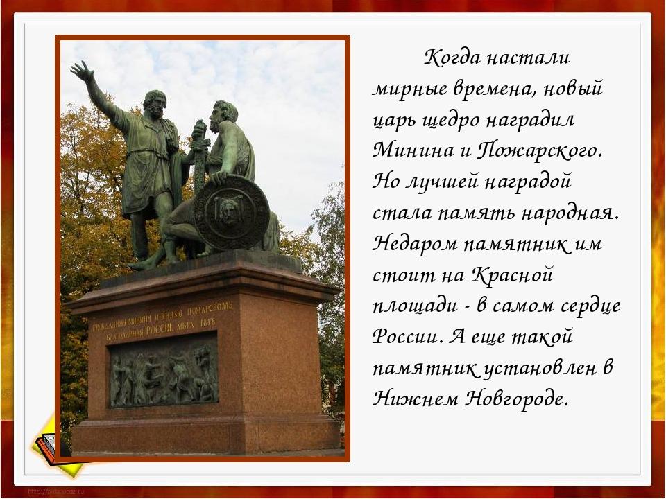 Когда настали мирные времена, новый царь щедро наградил Минина и Пожарского....