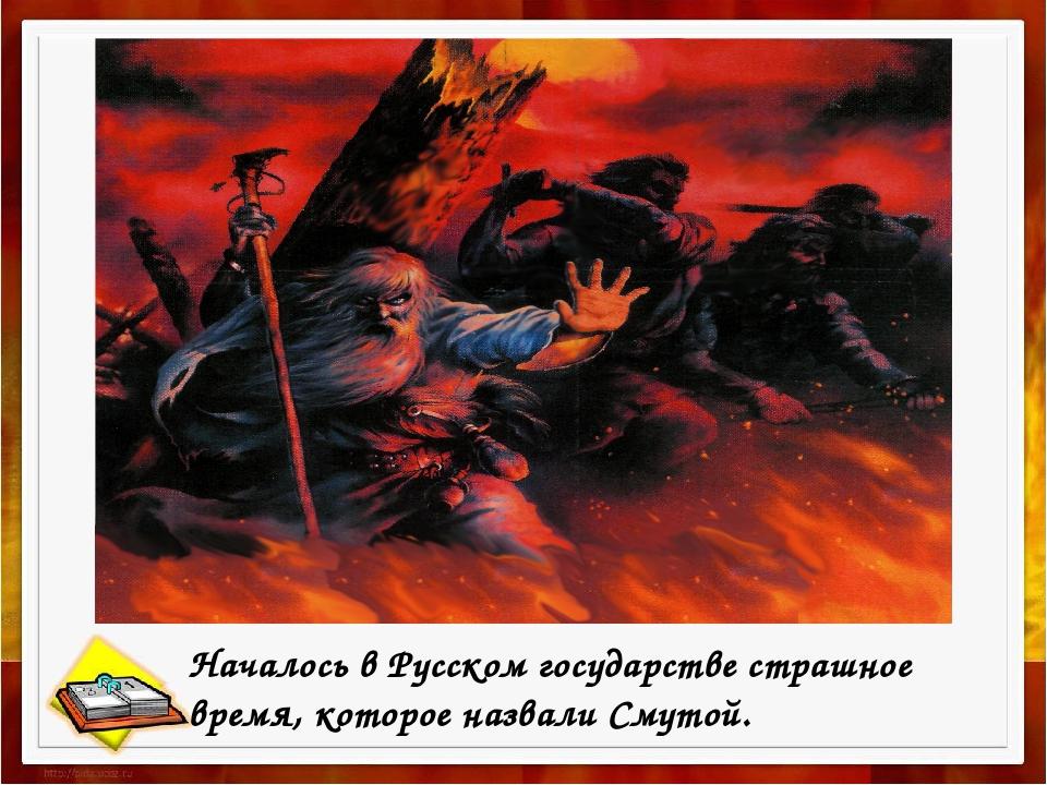 Началось в Русском государстве страшное время, которое назвали Смутой.