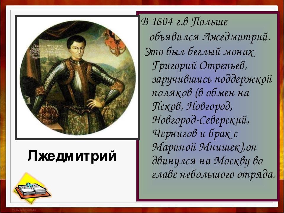 В 1604 г.в Польше объявился Лжедмитрий. Это был беглый монах Григорий Отрепье...