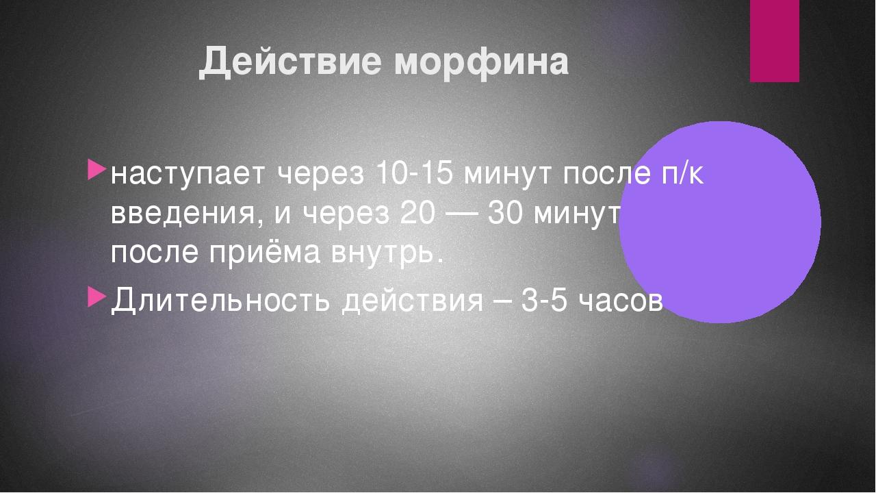 Действие морфина наступает через 10-15 минут после п/к введения, и через 20 —...