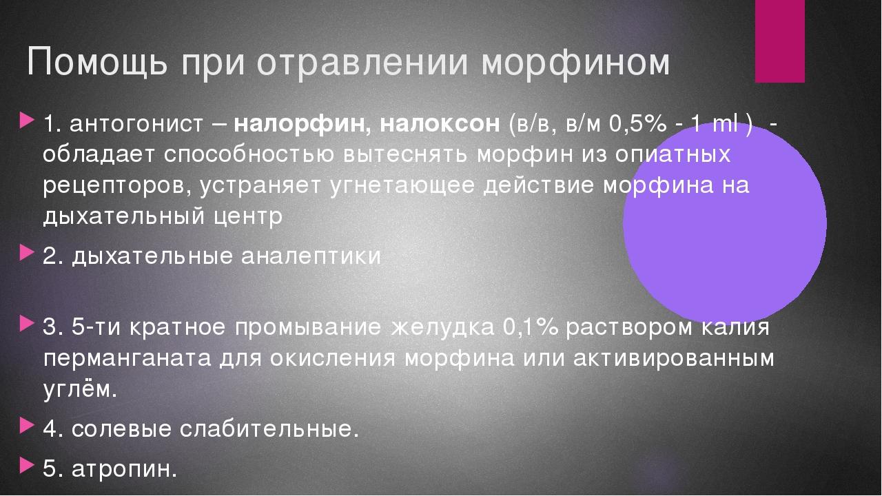 Помощь при отравлении морфином 1. антогонист – налорфин, налоксон (в/в, в/м 0...