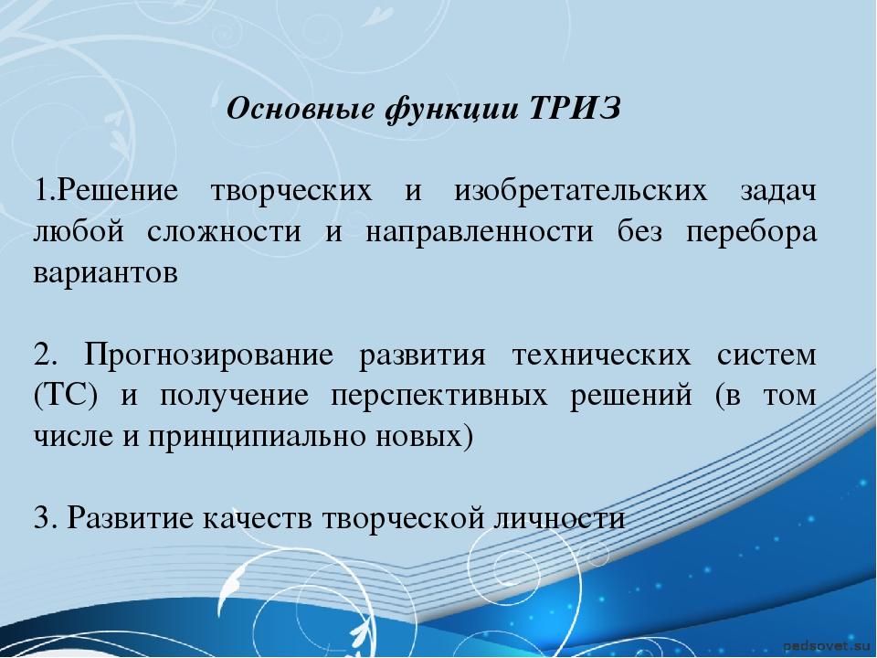 Основные функции ТРИЗ 1.Решение творческих и изобретательских задач любой сло...