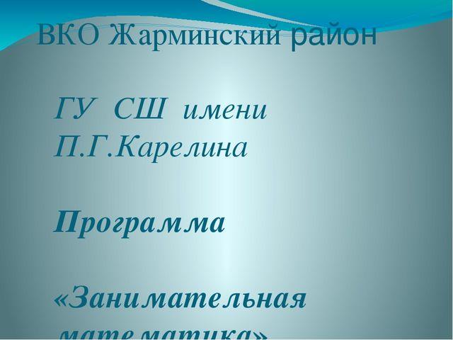 ВКО Жарминский район ГУ СШ имени П.Г.Карелина Программа «Занимательная матема...