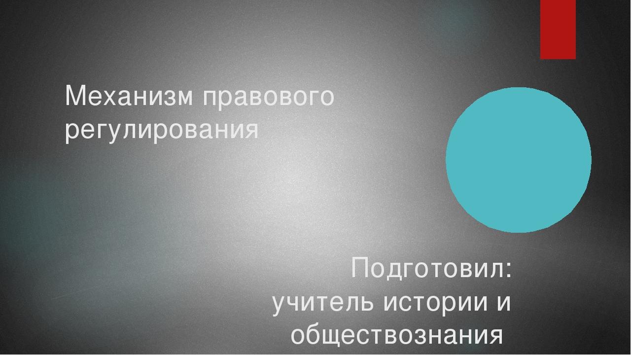 Механизм правового регулирования Подготовил: учитель истории и обществознания...