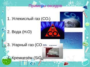 Примеры оксидов 1. Углекислый газ (СО2) 2. Вода (Н2О) 3. Угарный газ (СО) 4.