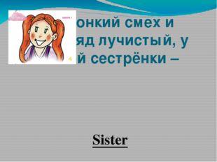 Звонкий смех и взгляд лучистый, у моей сестрёнки – Sister
