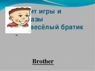 Любит игры и проказы мой весёлый братик - Brother