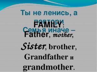 Ты не ленись, а повтори Семья иначе –  FAMILY: Father, mother, Sister, broth