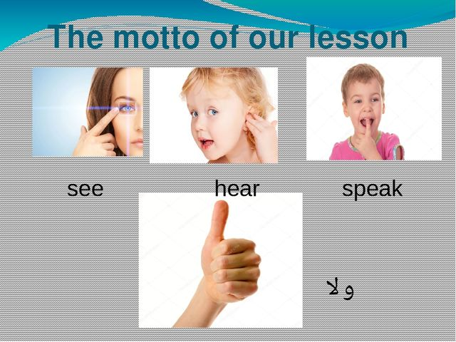 The motto of our lesson see hear speak OK