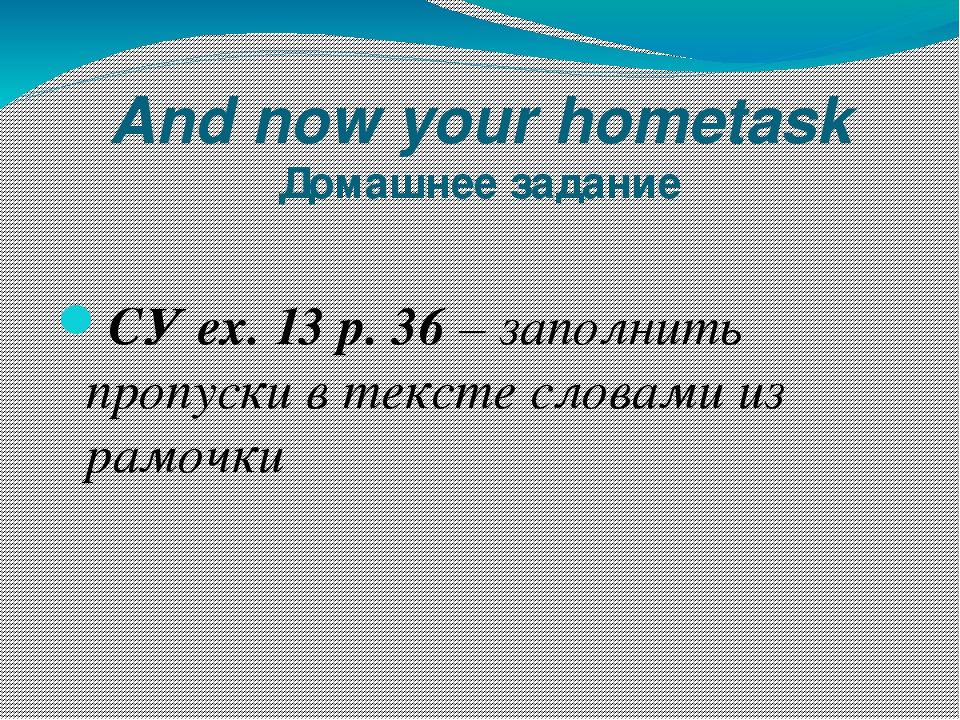 And now your hometask Домашнее задание СУ ex. 13 p. 36 – заполнить пропуски в...