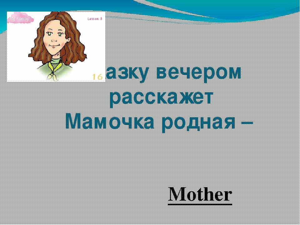 Сказку вечером расскажет Мамочка родная – Mother