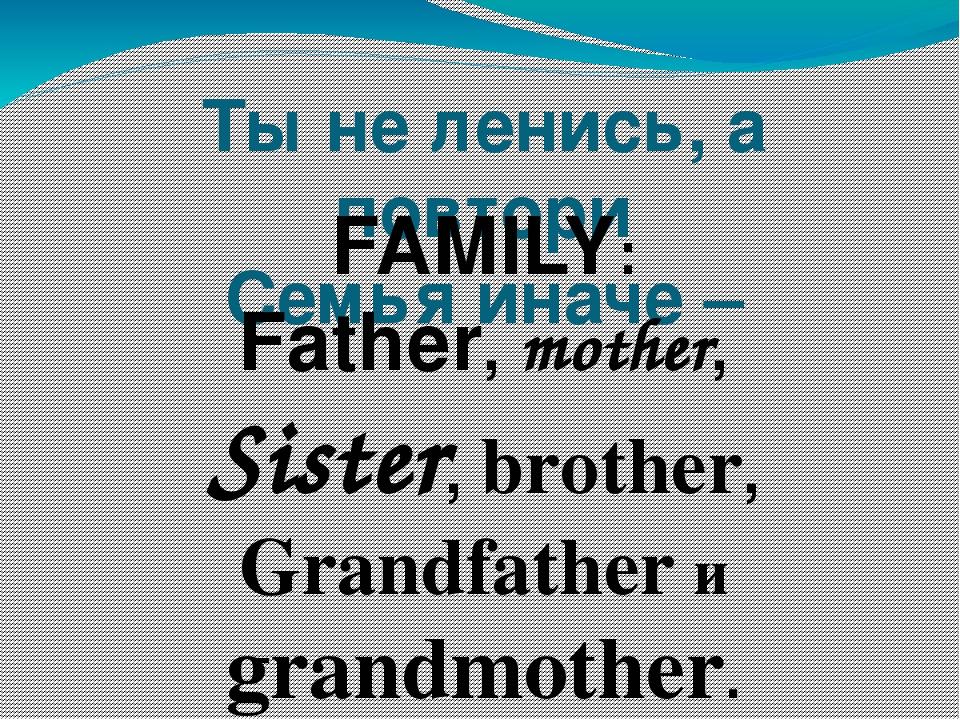 Ты не ленись, а повтори Семья иначе –  FAMILY: Father, mother, Sister, broth...