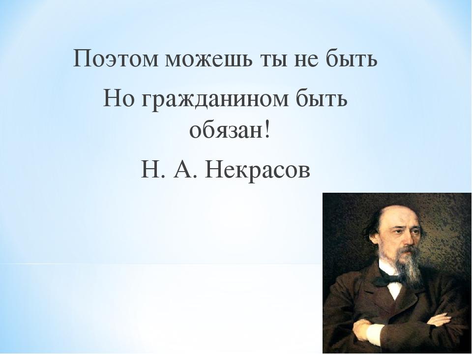 Поэтом можешь ты не быть Но гражданином быть обязан! Н. А. Некрасов