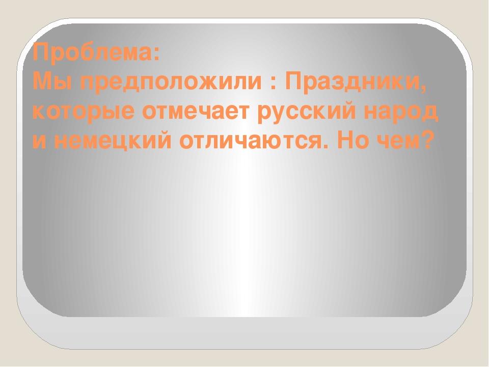 Проблема: Мы предположили : Праздники, которые отмечает русский народ и немец...