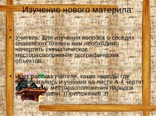 Изучение нового материла: . Учитель: Для изучения вопроса о соседях славянски