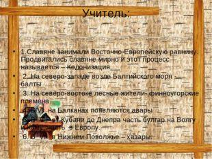 Учитель: 1.Славяне занимали Восточно-Европейскую равнину. Продвигались славян