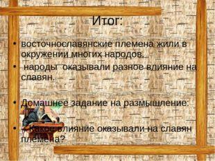 Итог: восточнославянские племена жили в окружении многих народов. народы оказ