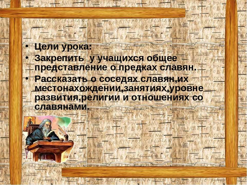 Цели урока: Закрепить у учащихся общее представление о предках славян. Расска...