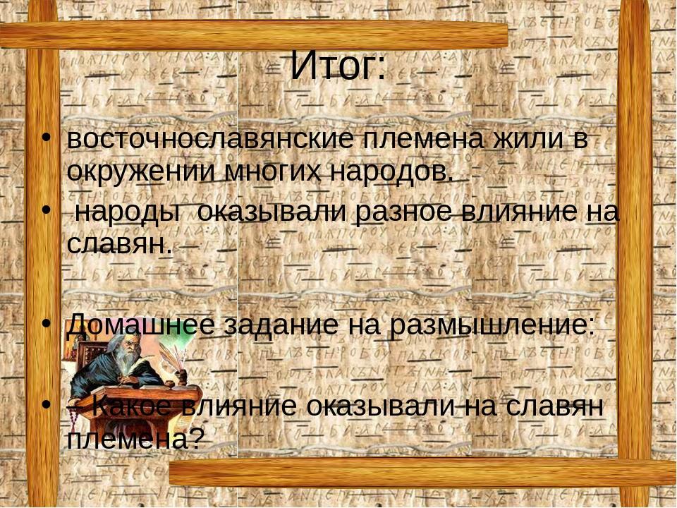 Итог: восточнославянские племена жили в окружении многих народов. народы оказ...